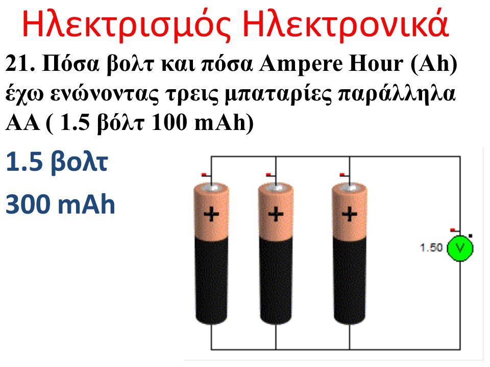 Ηλεκτρισμός Ηλεκτρονικά 21. Πόσα βολτ και πόσα Ampere Hour (Ah) έχω ενώνoντας τρεις μπαταρίες παράλληλα ΑΑ ( 1.5 βόλτ 100 mAh) 1.5 βολτ 300 mAh