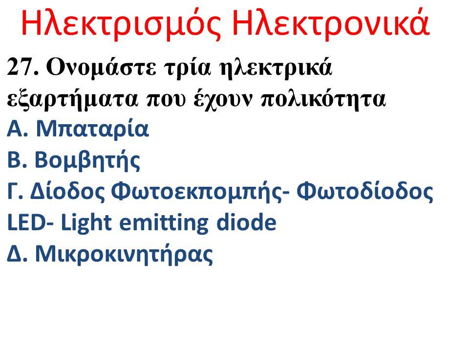 Ηλεκτρισμός Ηλεκτρονικά 27. Ονομάστε τρία ηλεκτρικά εξαρτήματα που έχουν πολικότητα Α. Μπαταρία Β. Βομβητής Γ. Δίοδος Φωτοεκπομπής- Φωτοδίοδος LED- Li
