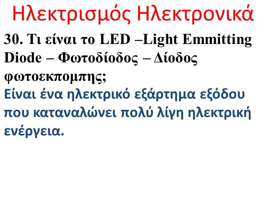Ηλεκτρισμός Ηλεκτρονικά 30. Τι είναι το LED –Light Emmitting Diode – Φωτοδίοδος – Δίοδος φωτοεκπομπης; Είναι ένα ηλεκτρικό εξάρτημα εξόδου που καταναλ