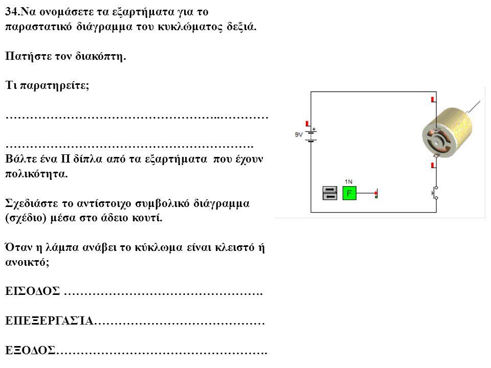 34.Να ονομάσετε τα εξαρτήματα για το παραστατικό διάγραμμα του κυκλώματος δεξιά. Πατήστε τον διακόπτη. Τι παρατηρείτε; ……………………………………………..………… …………………