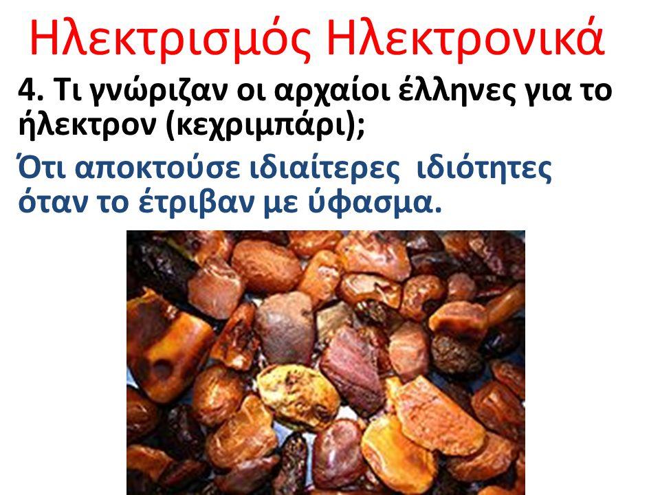 Ηλεκτρισμός Ηλεκτρονικά 4. Τι γνώριζαν οι αρχαίοι έλληνες για το ήλεκτρον (κεχριμπάρι); Ότι αποκτούσε ιδιαίτερες ιδιότητες όταν το έτριβαν με ύφασμα.