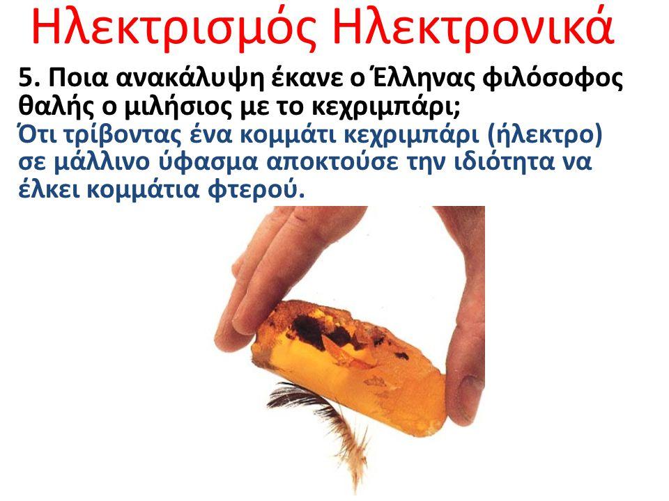 Ηλεκτρισμός Ηλεκτρονικά 5. Ποια ανακάλυψη έκανε ο Έλληνας φιλόσοφος θαλής ο μιλήσιος με το κεχριμπάρι; Ότι τρίβοντας ένα κομμάτι κεχριμπάρι (ήλεκτρο)