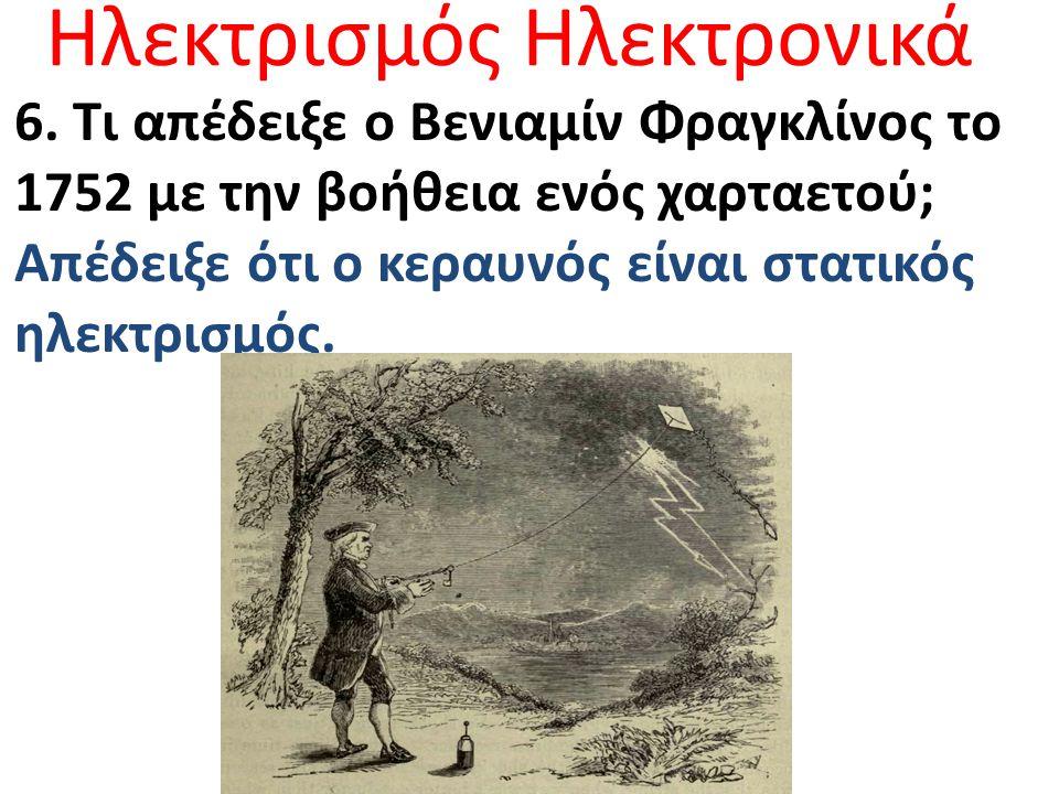 Ηλεκτρισμός Ηλεκτρονικά 6. Τι απέδειξε ο Βενιαμίν Φραγκλίνος το 1752 με την βοήθεια ενός χαρταετού; Απέδειξε ότι ο κεραυνός είναι στατικός ηλεκτρισμός