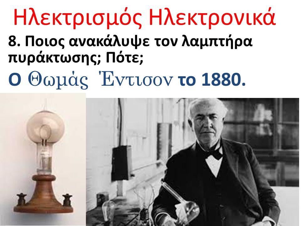 Ηλεκτρισμός Ηλεκτρονικά 8. Ποιος ανακάλυψε τον λαμπτήρα πυράκτωσης; Πότε; Ο Θωμάς Έντισον το 1880.