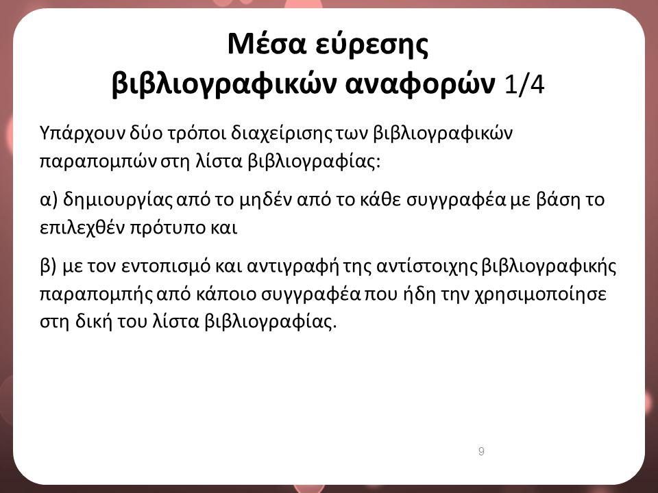 9 Μέσα εύρεσης βιβλιογραφικών αναφορών 1/4 Υπάρχουν δύο τρόποι διαχείρισης των βιβλιογραφικών παραπομπών στη λίστα βιβλιογραφίας: α) δημιουργίας από τ