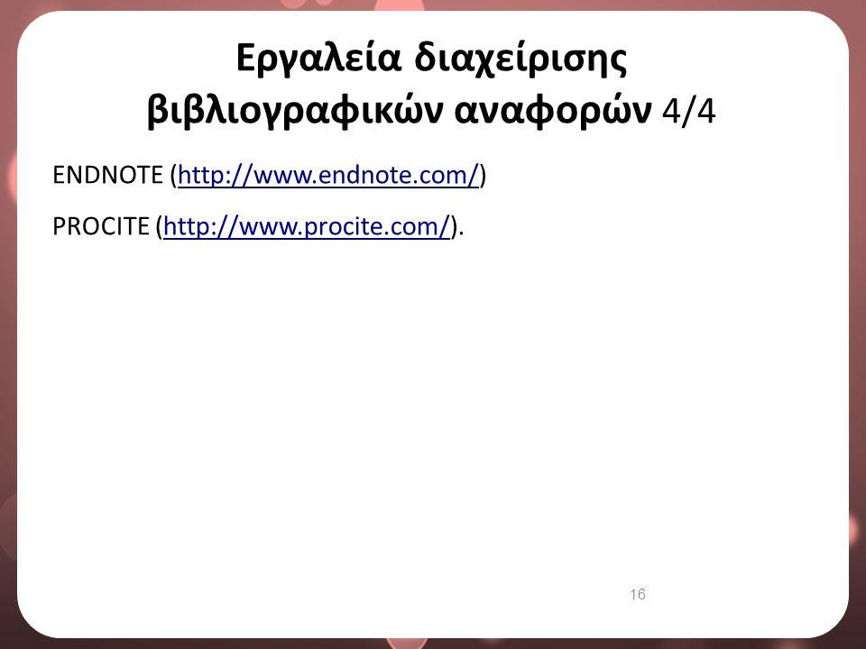 16 Εργαλεία διαχείρισης βιβλιογραφικών αναφορών 4/4 ENDNOTE (http://www.endnote.com/) PROCITE (http://www.procite.com/).