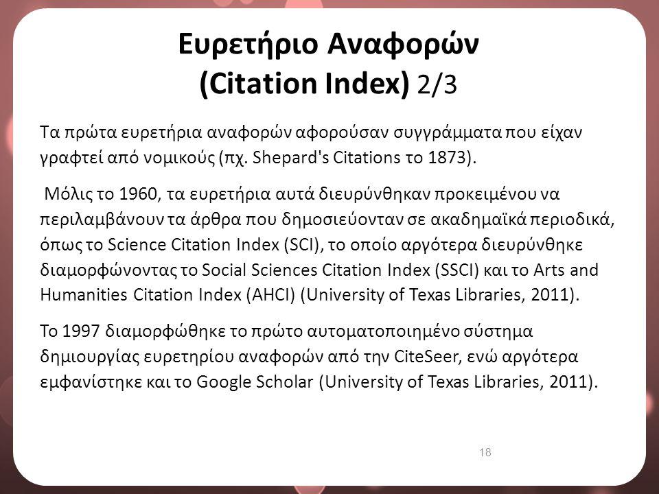 18 Ευρετήριο Αναφορών (Citation Index) 2/3 Τα πρώτα ευρετήρια αναφορών αφορούσαν συγγράμματα που είχαν γραφτεί από νομικούς (πχ. Shepard's Citations τ