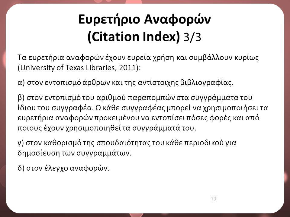 19 Ευρετήριο Αναφορών (Citation Index) 3/3 Τα ευρετήρια αναφορών έχουν ευρεία χρήση και συμβάλλουν κυρίως (University of Texas Libraries, 2011): α) στ