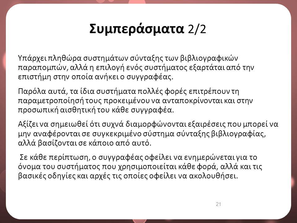 21 Συμπεράσματα 2/2 Υπάρχει πληθώρα συστημάτων σύνταξης των βιβλιογραφικών παραπομπών, αλλά η επιλογή ενός συστήματος εξαρτάται από την επιστήμη στην