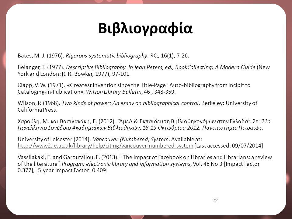 22 Βιβλιογραφία Bates, M. J. (1976). Rigorous systematic bibliography. RQ, 16(1), 7-26. Belanger, T. (1977). Descriptive Bibliography. In Jean Peters,