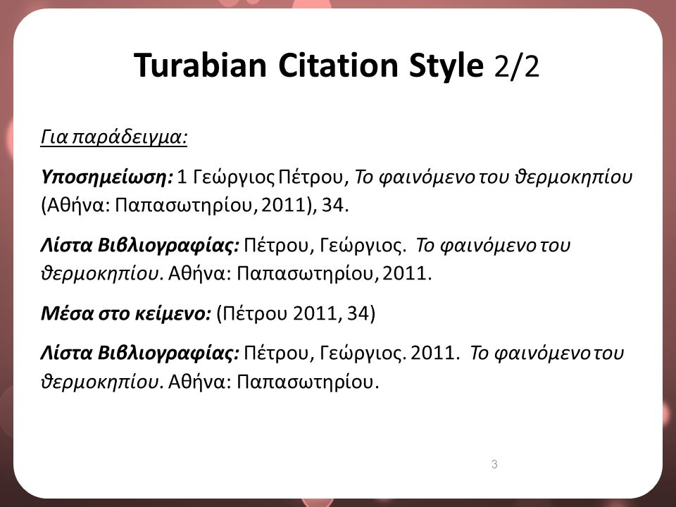3 Turabian Citation Style 2/2 Για παράδειγμα: Υποσημείωση: 1 Γεώργιος Πέτρου, Το φαινόμενο του θερμοκηπίου (Αθήνα: Παπασωτηρίου, 2011), 34. Λίστα Βιβλ