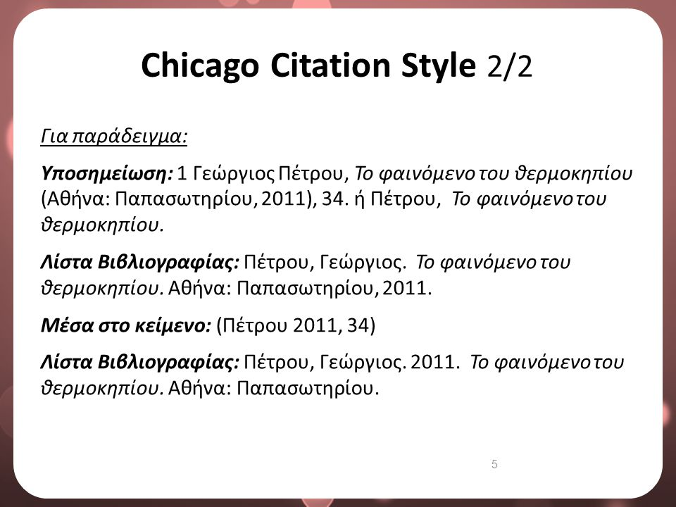 5 Chicago Citation Style 2/2 Για παράδειγμα: Υποσημείωση: 1 Γεώργιος Πέτρου, Το φαινόμενο του θερμοκηπίου (Αθήνα: Παπασωτηρίου, 2011), 34. ή Πέτρου, Τ