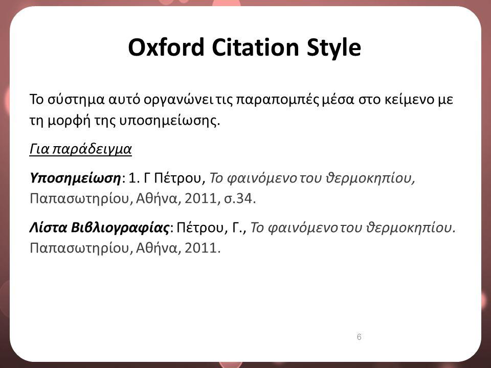 6 Oxford Citation Style Το σύστημα αυτό οργανώνει τις παραπομπές μέσα στο κείμενο με τη μορφή της υποσημείωσης. Για παράδειγμα Υποσημείωση: 1. Γ Πέτρο