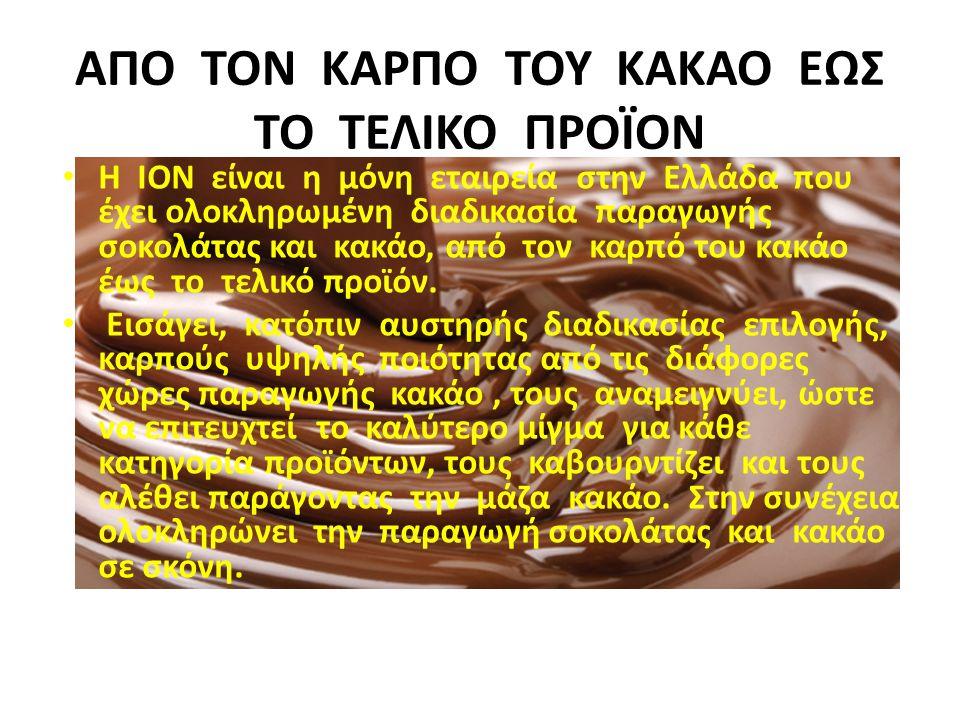 ΑΠΟ ΤΟΝ ΚΑΡΠΟ ΤΟΥ ΚΑΚΑΟ ΕΩΣ ΤΟ ΤΕΛΙΚΟ ΠΡΟΪΟΝ Η ΙΟΝ είναι η μόνη εταιρεία στην Ελλάδα που έχει ολοκληρωμένη διαδικασία παραγωγής σοκολάτας και κακάο, α