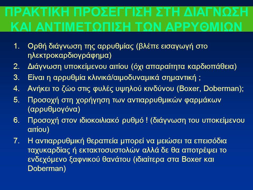 ΠΡΑΚΤΙΚΗ ΠΡΟΣΕΓΓΙΣΗ ΣΤΗ ΔΙΑΓΝΩΣΗ ΚΑΙ ΑΝΤΙΜΕΤΩΠΙΣΗ ΤΩΝ ΑΡΡΥΘΜΙΩΝ 1.Ορθή διάγνωση της αρρυθμίας (βλέπε εισαγωγή στο ηλεκτροκαρδιογράφημα) 2.Διάγνωση υποκείμενου αιτίου (όχι απαραίτητα καρδιοπάθεια) 3.Είναι η αρρυθμία κλινικά/αιμοδυναμικά σημαντική ; 4.Ανήκει το ζώο στις φυλές υψηλού κινδύνου (Boxer, Doberman); 5.Προσοχή στη χορήγηση των αντιαρρυθμικών φαρμάκων (αρρυθμογόνα) 6.Προσοχή στον ιδιοκοιλιακό ρυθμό .