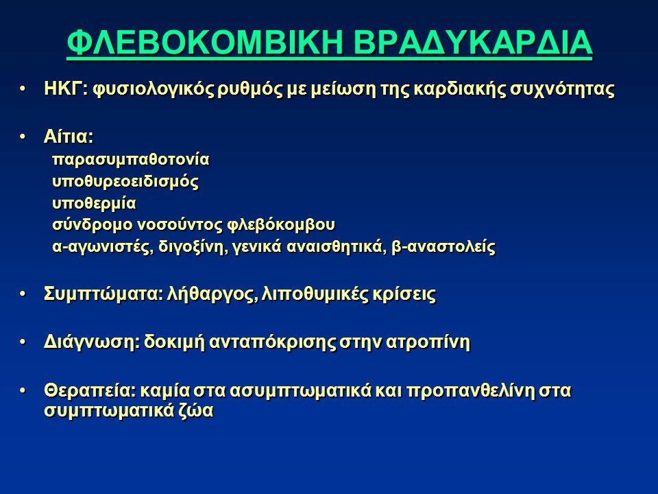 ΦΛΕΒΟΚΟΜΒΙΚΗ ΒΡΑΔΥΚΑΡΔΙΑ ΗΚΓ: φυσιολογικός ρυθμός με μείωση της καρδιακής συχνότηταςΗΚΓ: φυσιολογικός ρυθμός με μείωση της καρδιακής συχνότητας Αίτια:Αίτια:παρασυμπαθοτονίαυποθυρεοειδισμόςυποθερμία σύνδρομο νοσούντος φλεβόκομβου α-αγωνιστές, διγοξίνη, γενικά αναισθητικά, β-αναστολείς Συμπτώματα: λήθαργος, λιποθυμικές κρίσειςΣυμπτώματα: λήθαργος, λιποθυμικές κρίσεις Διάγνωση: δοκιμή ανταπόκρισης στην ατροπίνηΔιάγνωση: δοκιμή ανταπόκρισης στην ατροπίνη Θεραπεία: καμία στα ασυμπτωματικά και προπανθελίνη στα συμπτωματικά ζώαΘεραπεία: καμία στα ασυμπτωματικά και προπανθελίνη στα συμπτωματικά ζώα