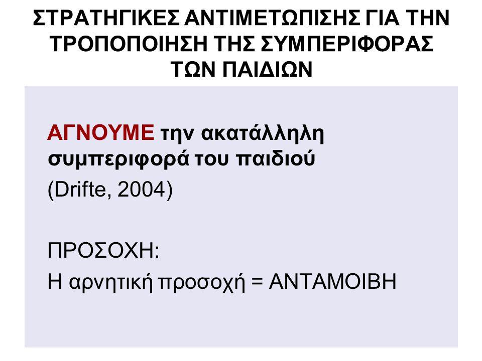 ΣΤΡΑΤΗΓΙΚΕΣ ΑΝΤΙΜΕΤΩΠΙΣΗΣ ΓΙΑ ΤΗΝ ΤΡΟΠΟΠΟΙΗΣΗ ΤΗΣ ΣΥΜΠΕΡΙΦΟΡΑΣ ΤΩΝ ΠΑΙΔΙΩΝ ΑΓΝΟΥΜΕ την ακατάλληλη συμπεριφορά του παιδιού (Drifte, 2004) ΠΡΟΣΟΧΗ: Η αρνητική προσοχή = ΑΝΤΑΜΟΙΒΗ