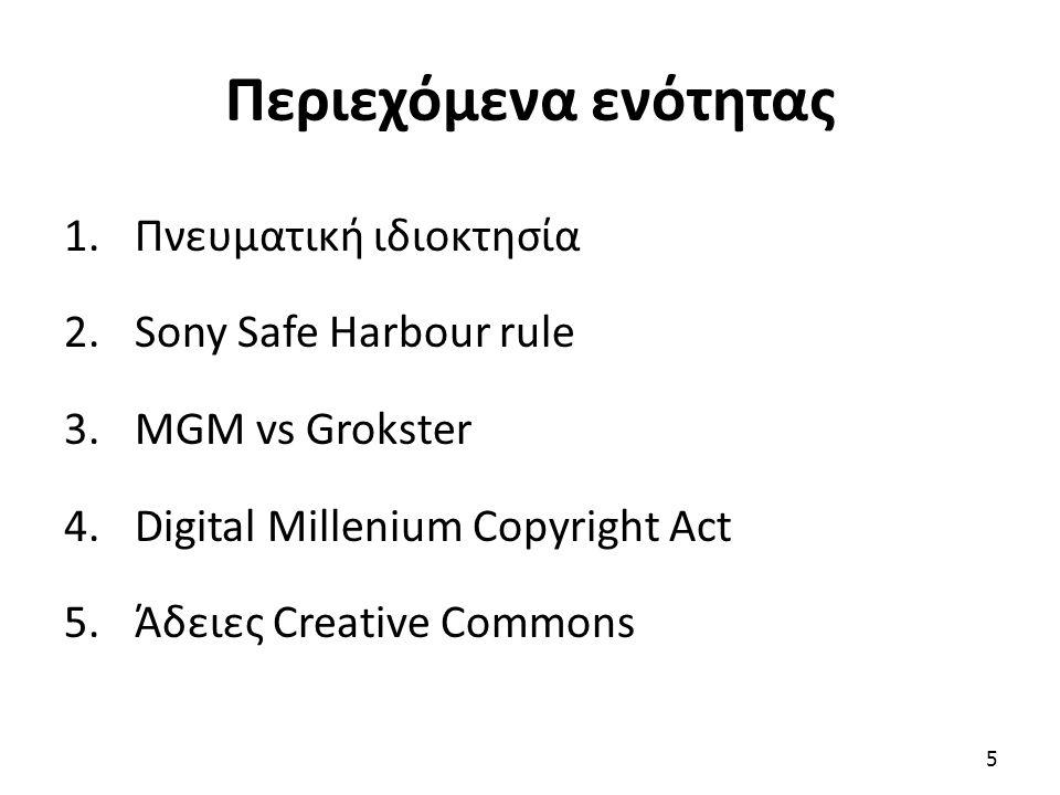 Περιεχόμενα ενότητας 1.Πνευματική ιδιοκτησία 2.Sony Safe Harbour rule 3.MGM vs Grokster 4.Digital Millenium Copyright Act 5.Άδειες Creative Commons 5