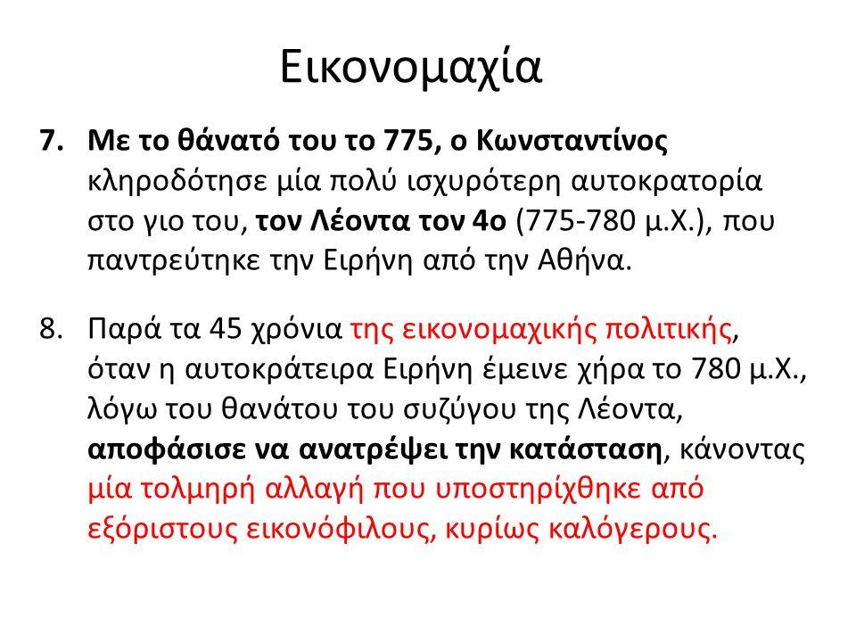 Εικονομαχία 7.Με το θάνατό του το 775, ο Κωνσταντίνος κληροδότησε μία πολύ ισχυρότερη αυτοκρατορία στο γιο του, τον Λέοντα τον 4ο (775-780 μ.Χ.), που παντρεύτηκε την Ειρήνη από την Αθήνα.