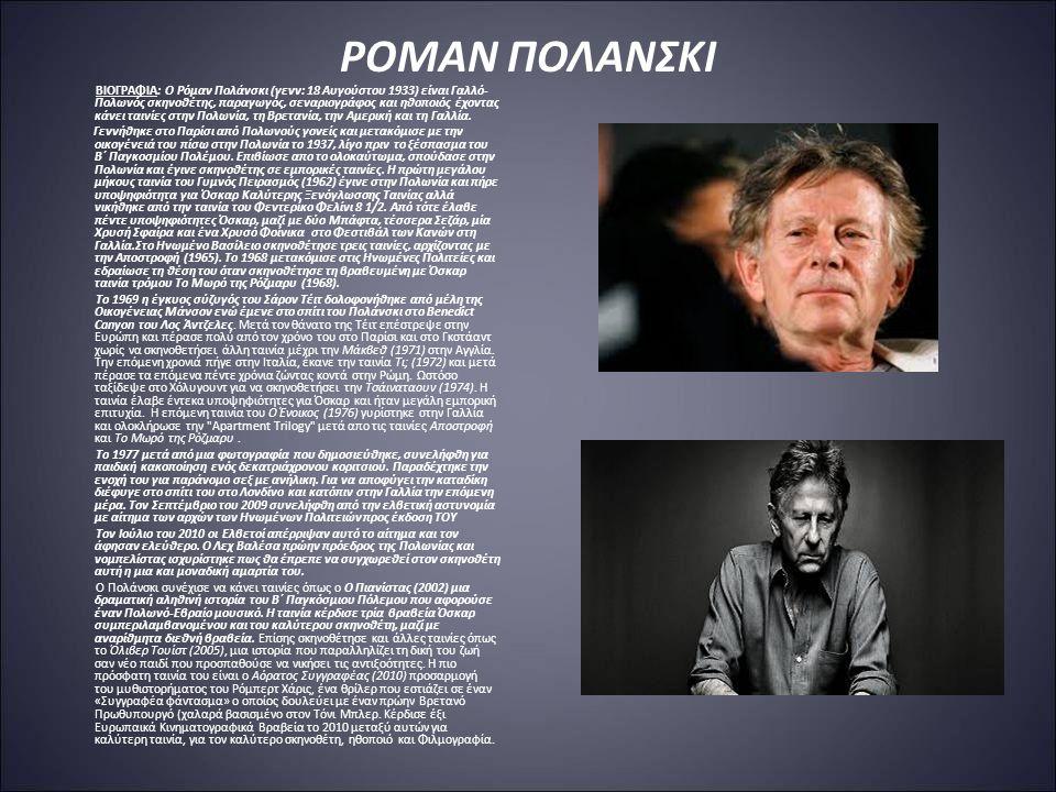 ΡΟΜΑΝ ΠΟΛΑΝΣΚΙ ΒΙΟΓΡΑΦΙΑ: Ο Ρόμαν Πολάνσκι (γενν: 18 Αυγούστου 1933) είναι Γαλλό- Πολωνός σκηνοθέτης, παραγωγός, σεναριογράφος και ηθοποιός έχοντας κάνει ταινίες στην Πολωνία, τη Βρετανία, την Αμερική και τη Γαλλία.