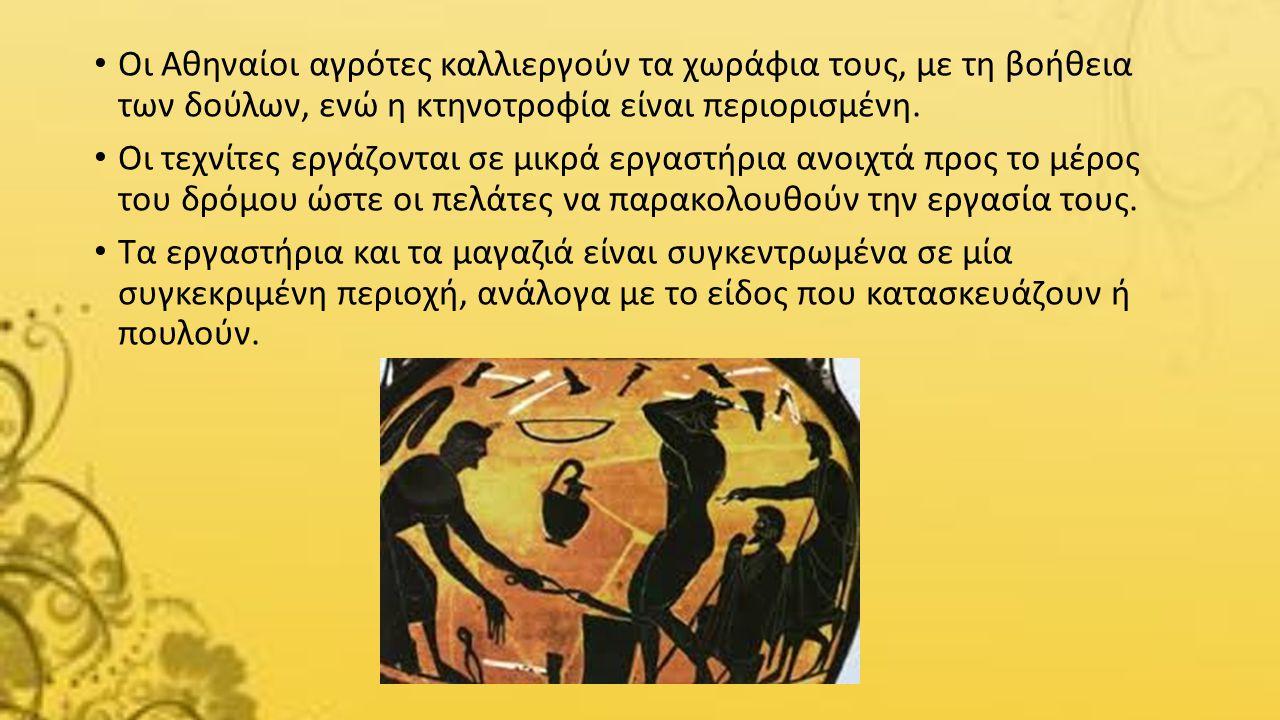 Οι Αθηναίοι αγρότες καλλιεργούν τα χωράφια τους, με τη βοήθεια των δούλων, ενώ η κτηνοτροφία είναι περιορισμένη. Οι τεχνίτες εργάζονται σε μικρά εργασ