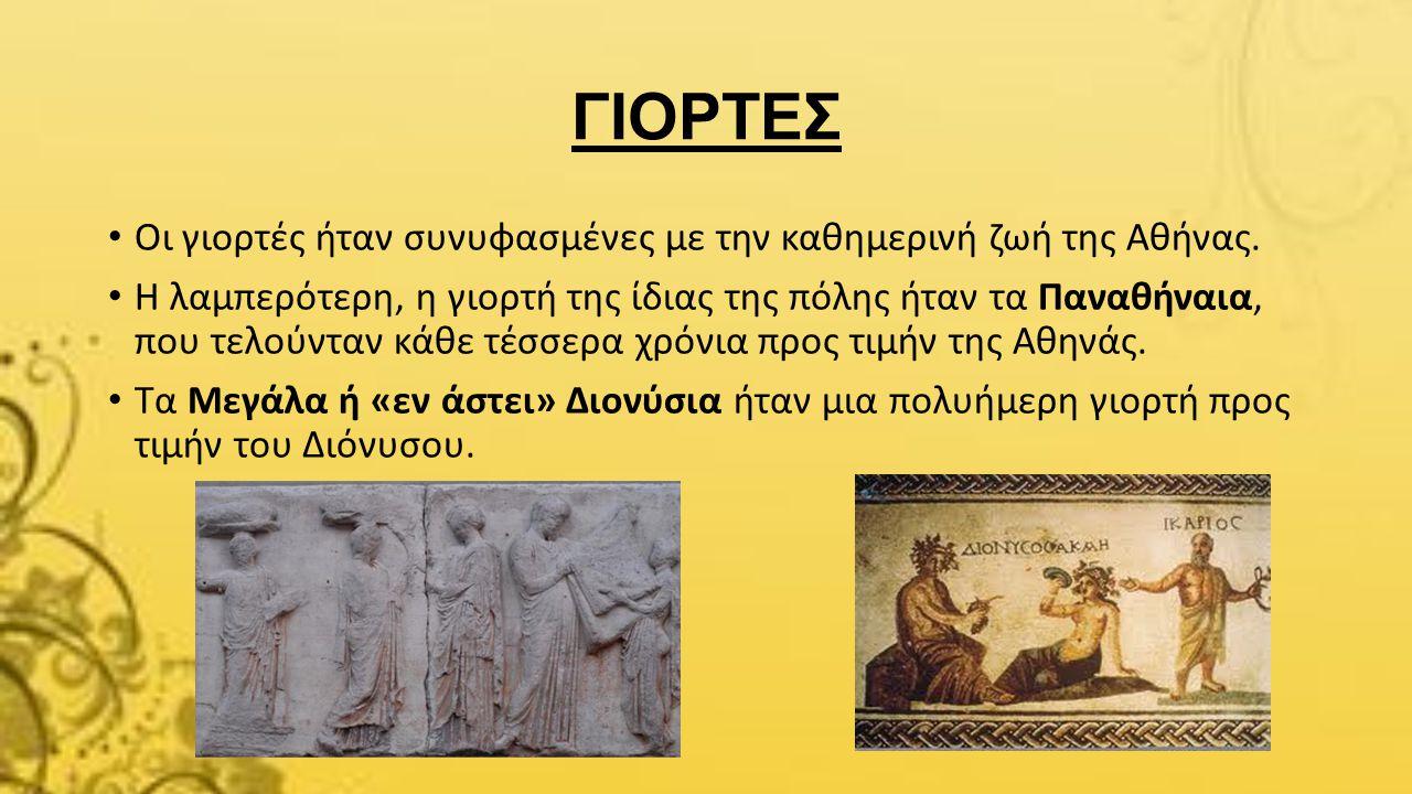 ΓΙΟΡΤΕΣ Οι γιορτές ήταν συνυφασμένες με την καθημερινή ζωή της Αθήνας. Η λαμπερότερη, η γιορτή της ίδιας της πόλης ήταν τα Παναθήναια, που τελούνταν κ