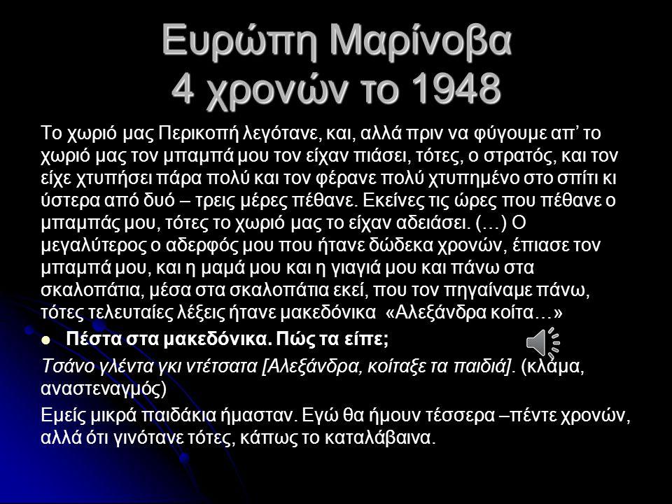 Ευρώπη Μαρίνοβα 4 χρονών το 1948 Το χωριό μας Περικοπή λεγότανε, και, αλλά πριν να φύγουμε απ' το χωριό μας τον μπαμπά μου τον είχαν πιάσει, τότες, ο