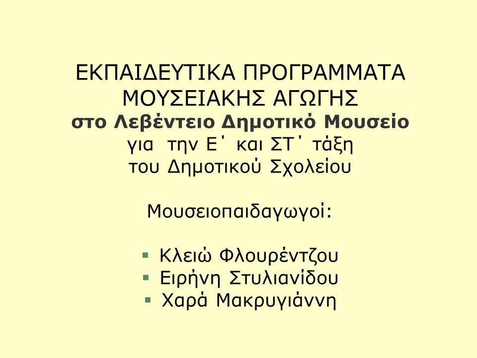 ΕΚΠΑΙΔΕΥΤΙΚΑ ΠΡΟΓΡΑΜΜΑΤΑ ΜΟΥΣΕΙΑΚΗΣ ΑΓΩΓΗΣ στο Λεβέντειο Δημοτικό Μουσείο για την E΄ και ΣΤ΄ τάξη του Δημοτικού Σχολείου Μουσειοπαιδαγωγοί: §Κλειώ Φλουρέντζου §Ειρήνη Στυλιανίδου §Χαρά Μακρυγιάννη