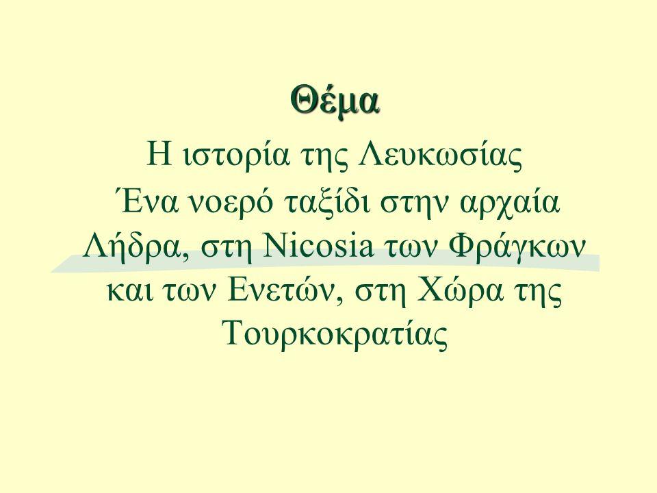 Θέμα Θέμα Η ιστορία της Λευκωσίας Ένα νοερό ταξίδι στην αρχαία Λήδρα, στη Nicosia των Φράγκων και των Ενετών, στη Χώρα της Τουρκοκρατίας