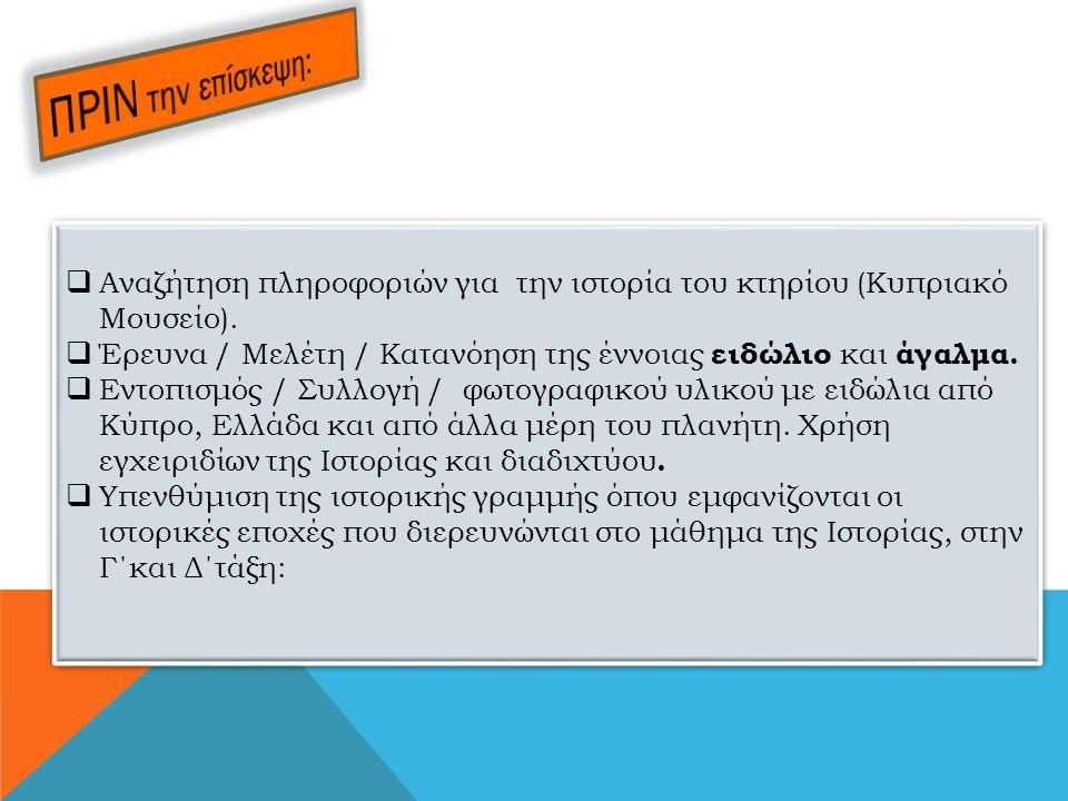  Αναζήτηση πληροφοριών για την ιστορία του κτηρίου (Κυπριακό Μουσείο).  Έρευνα / Μελέτη / Κατανόηση της έννοιας ειδώλιο και άγαλμα.  Εντοπισμός / Σ