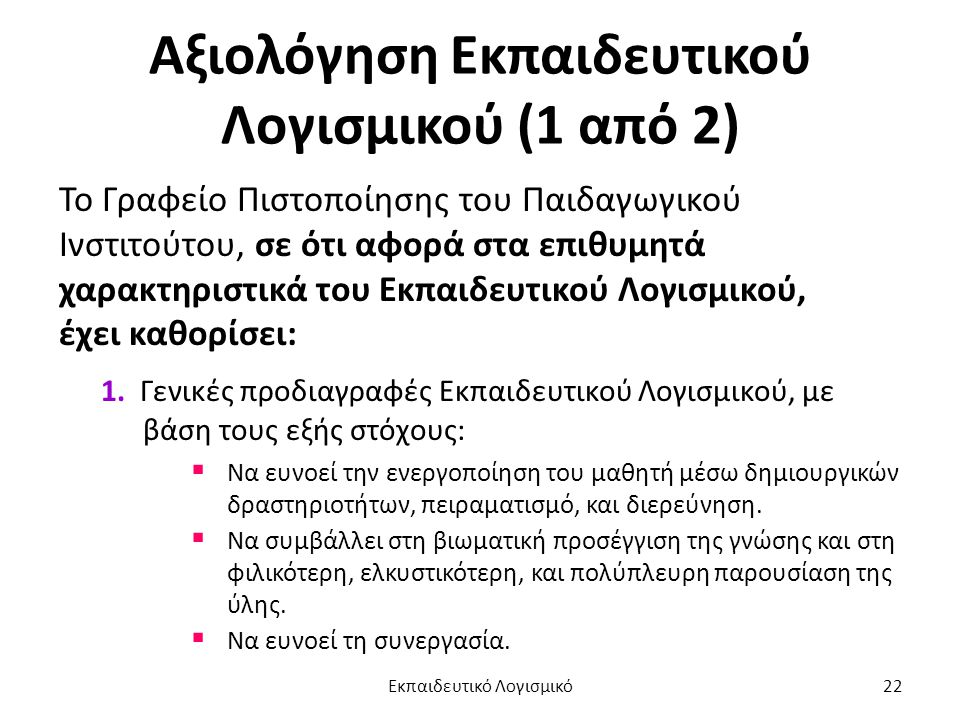 Αξιολόγηση Εκπαιδευτικού Λογισμικού (1 από 2) Το Γραφείο Πιστοποίησης του Παιδαγωγικού Ινστιτούτου, σε ότι αφορά στα επιθυμητά χαρακτηριστικά του Εκπαιδευτικού Λογισμικού, έχει καθορίσει: 1.