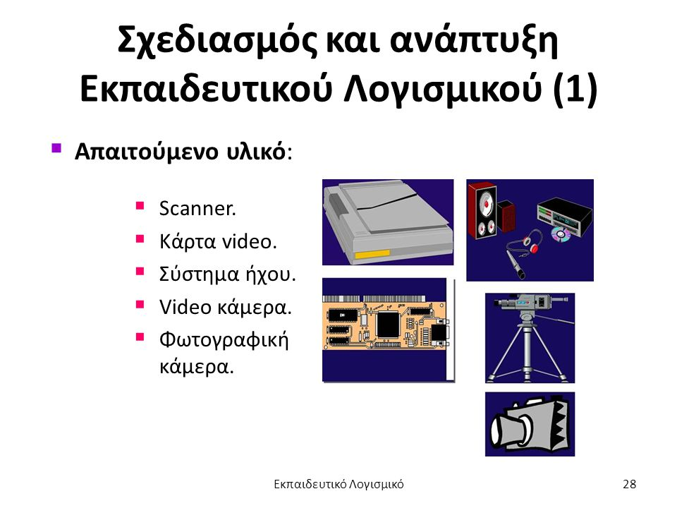 Σχεδιασμός και ανάπτυξη Εκπαιδευτικού Λογισμικού (1)  Απαιτούμενο υλικό:  Scanner.  Κάρτα video.  Σύστημα ήχου.  Video κάμερα.  Φωτογραφική κάμε