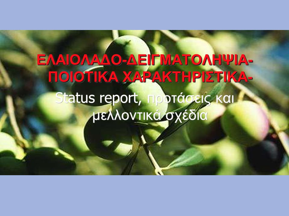 ΕΛΑΙΟΛΑΔΟ-ΔΕΙΓΜΑΤΟΛΗΨΙΑ- ΠΟΙΟΤΙΚΑ ΧΑΡΑΚΤΗΡΙΣΤΙΚΑ- Status report, π ροτάσεις και μελλοντικά σχέδια ΕΛΑΙΟΛΑΔΟ-ΔΕΙΓΜΑΤΟΛΗΨΙΑ- ΠΟΙΟΤΙΚΑ ΧΑΡΑΚΤΗΡΙΣΤΙΚΑ- St