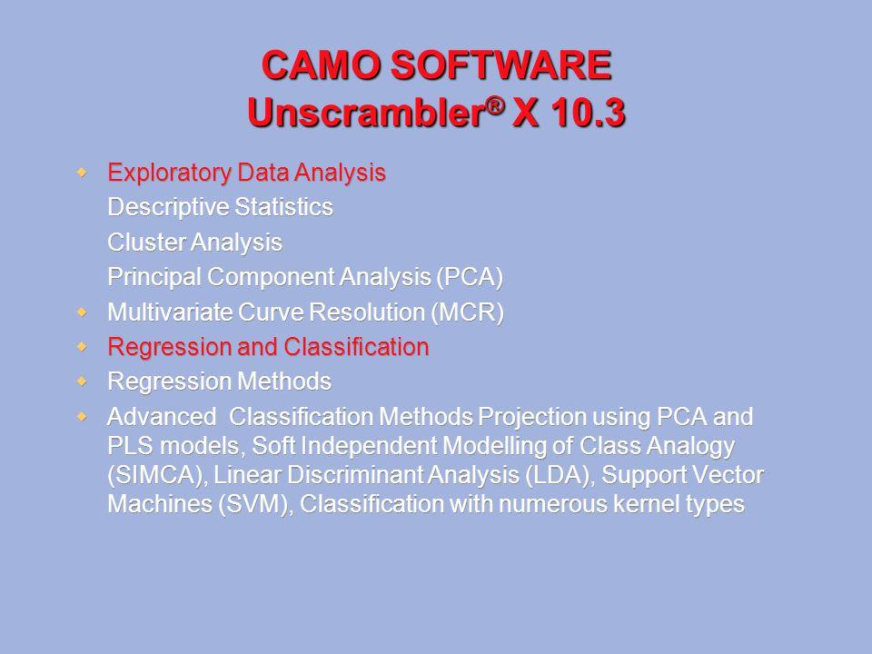 CAMO SOFTWARE Unscrambler ® X 10.3  Exploratory Data Analysis Descriptive Statistics Cluster Analysis Principal Component Analysis (PCA)  Multivaria