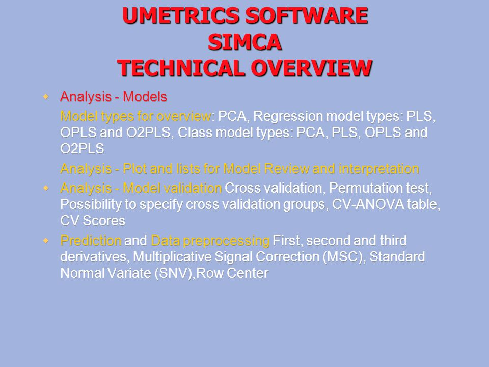 UMETRICS SOFTWARE SIMCA TECHNICAL OVERVIEW  Analysis - Models Model types for overview: PCA, Regression model types: PLS, OPLS and O2PLS, Class model