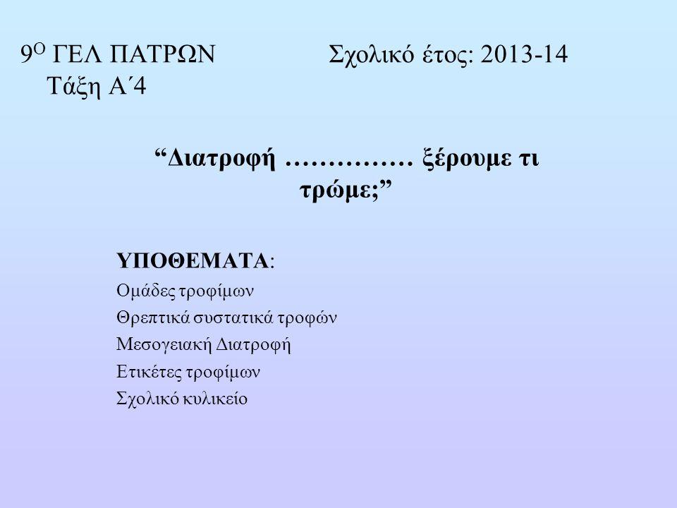 """9 Ο ΓΕΛ ΠΑΤΡΩΝ Σχολικό έτος: 2013-14 Τάξη Α΄4 """"Διατροφή …………… ξέρουμε τι τρώμε;"""" ΥΠΟΘΕΜΑΤΑ: Oμάδες τροφίμων Θρεπτικά συστατικά τροφών Μεσογειακή Διατρ"""