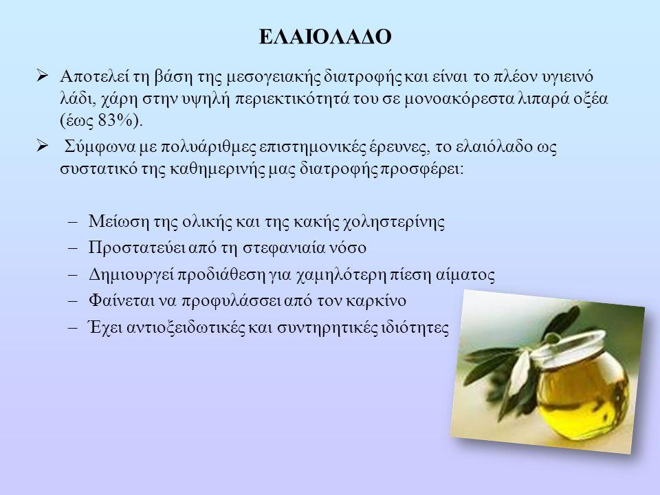 ΕΛΑΙΟΛΑΔΟ  Αποτελεί τη βάση της μεσογειακής διατροφής και είναι το πλέον υγιεινό λάδι, χάρη στην υψηλή περιεκτικότητά του σε μονοακόρεστα λιπαρά οξέα