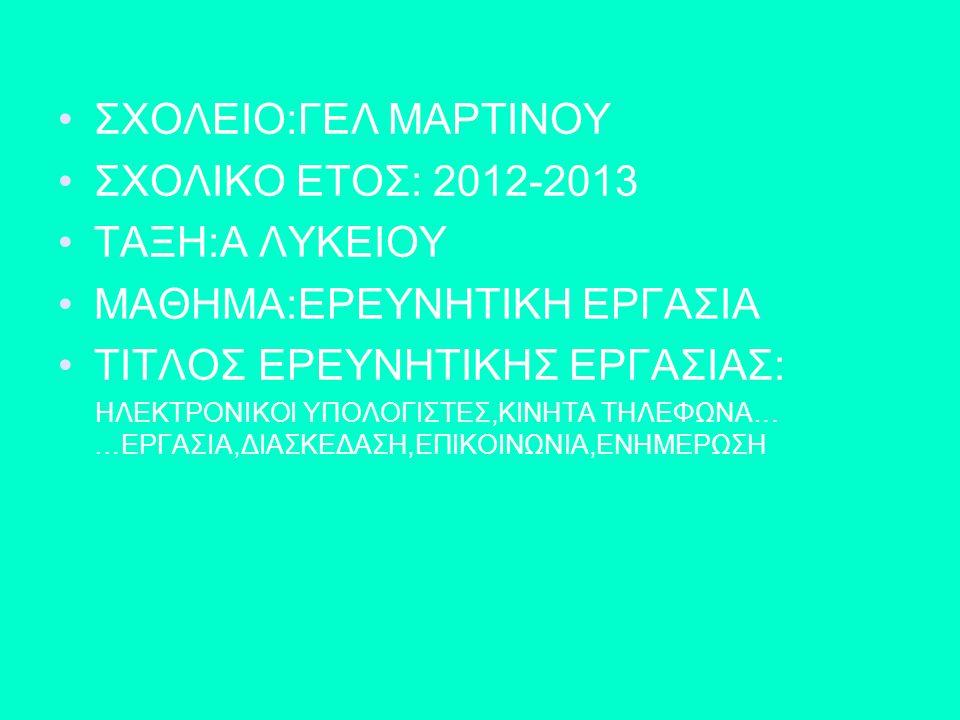 ΣΧΟΛΕΙΟ:ΓΕΛ ΜΑΡΤΙΝΟΥ ΣΧΟΛΙΚΟ ΕΤΟΣ: 2012-2013 ΤΑΞΗ:Α ΛΥΚΕΙΟΥ ΜΑΘΗΜΑ:ΕΡΕΥΝΗΤΙΚΗ ΕΡΓΑΣΙΑ ΤΙΤΛΟΣ ΕΡΕΥΝΗΤΙΚΗΣ ΕΡΓΑΣΙΑΣ: ΗΛΕΚΤΡΟΝΙΚΟΙ ΥΠΟΛΟΓΙΣΤΕΣ,ΚΙΝΗΤΑ ΤΗΛ
