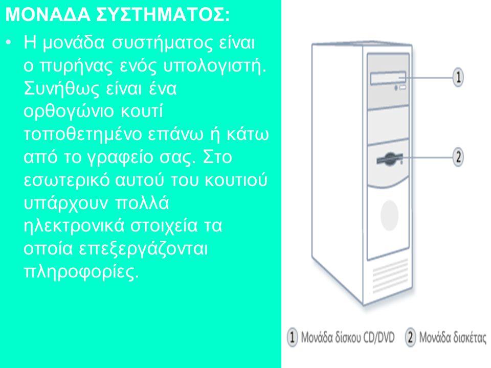 ΜΟΝΑΔΑ ΣΥΣΤΗΜΑΤΟΣ: Η μονάδα συστήματος είναι ο πυρήνας ενός υπολογιστή. Συνήθως είναι ένα ορθογώνιο κουτί τοποθετημένο επάνω ή κάτω από το γραφείο σας