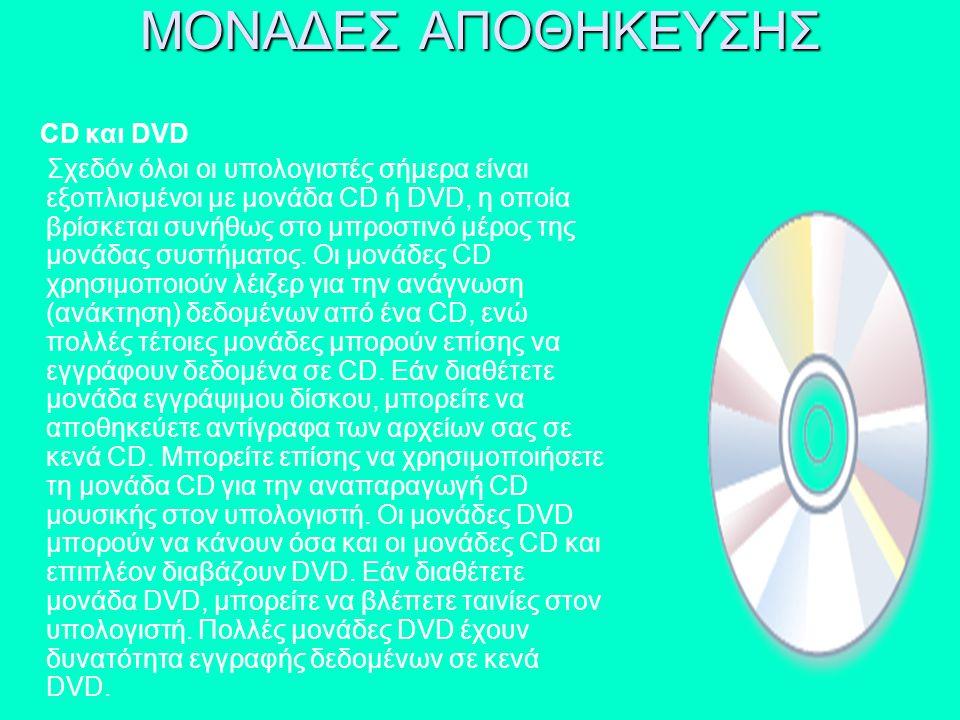 CD και DVD Σχεδόν όλοι οι υπολογιστές σήμερα είναι εξοπλισμένοι με μονάδα CD ή DVD, η οποία βρίσκεται συνήθως στο μπροστινό μέρος της μονάδας συστήματ