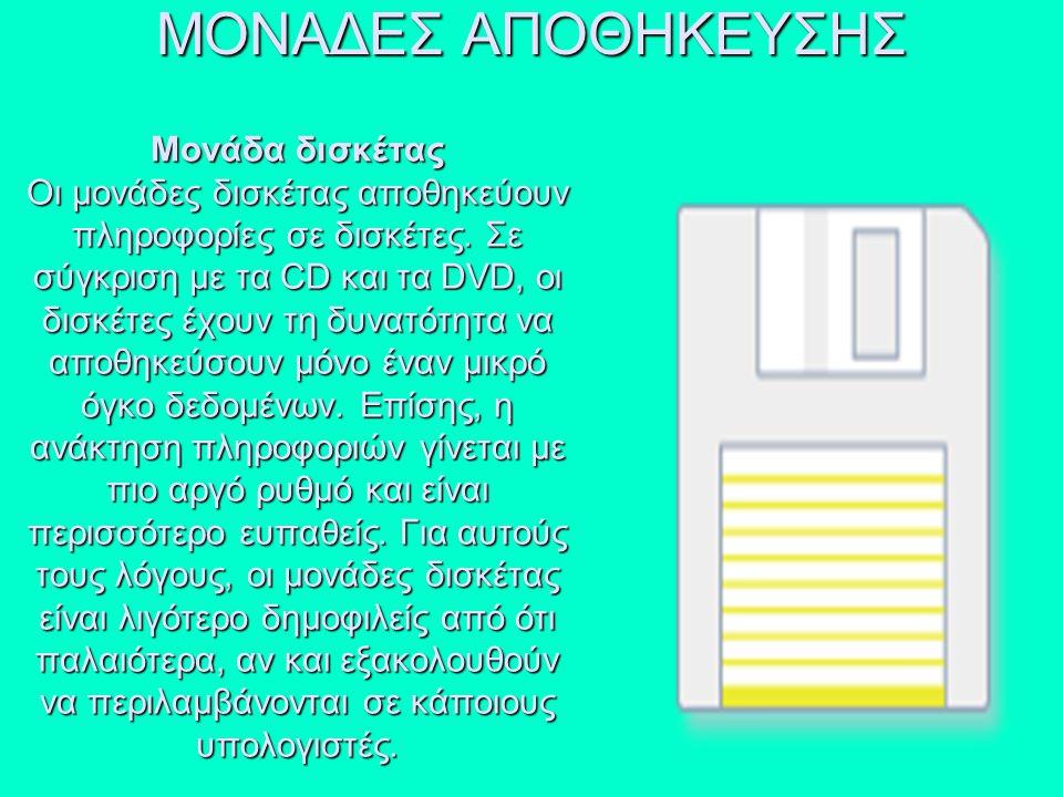Μονάδα δισκέτας Οι μονάδες δισκέτας αποθηκεύουν πληροφορίες σε δισκέτες. Σε σύγκριση με τα CD και τα DVD, οι δισκέτες έχουν τη δυνατότητα να αποθηκεύσ