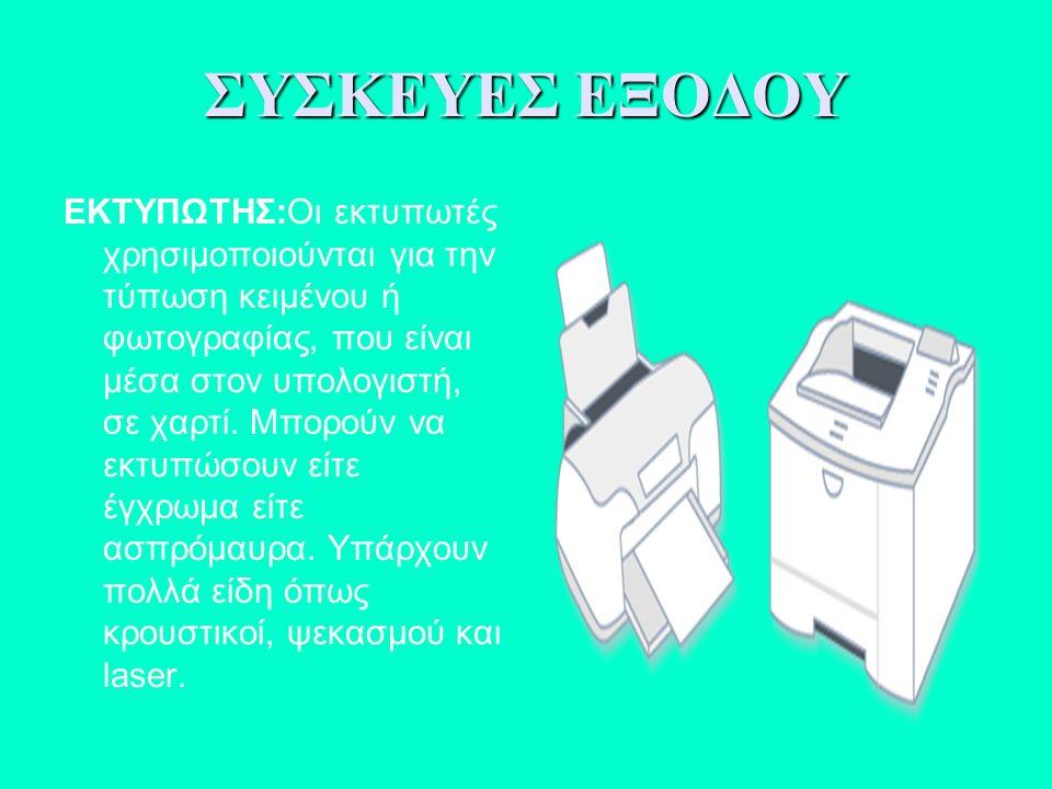 ΕΚΤΥΠΩΤΗΣ:Οι εκτυπωτές χρησιμοποιούνται για την τύπωση κειμένου ή φωτογραφίας, που είναι μέσα στον υπολογιστή, σε χαρτί. Μπορούν να εκτυπώσουν είτε έγ