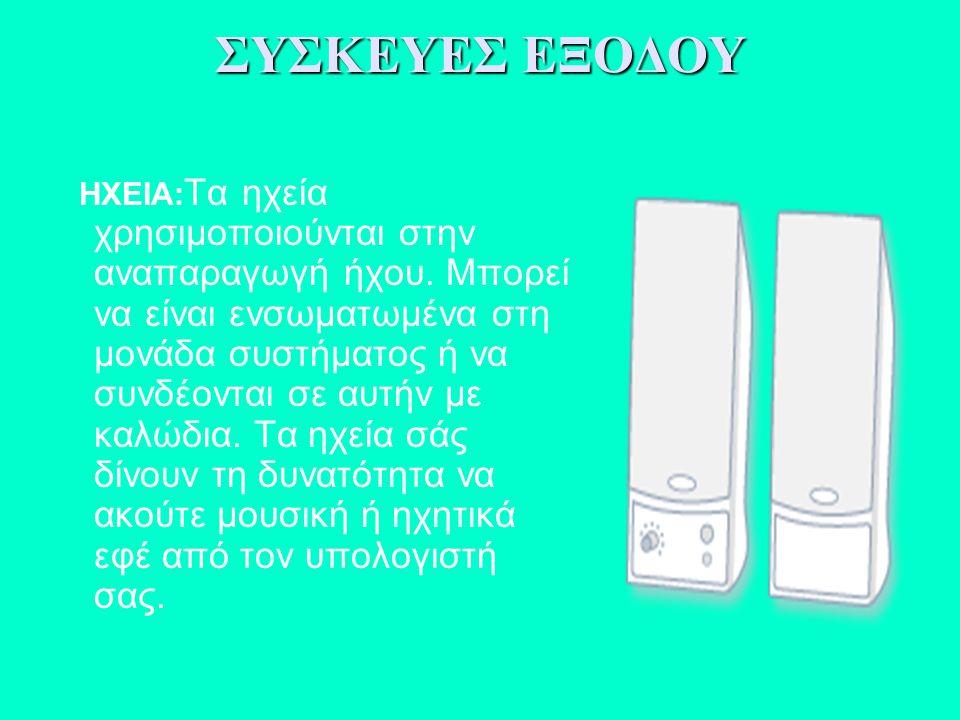 ΗΧΕΙΑ: Τα ηχεία χρησιμοποιούνται στην αναπαραγωγή ήχου. Μπορεί να είναι ενσωματωμένα στη μονάδα συστήματος ή να συνδέονται σε αυτήν με καλώδια. Τα ηχε