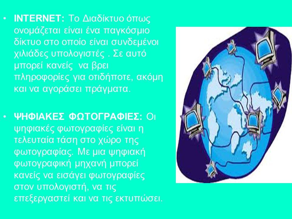 INTERNET: Το Διαδίκτυο όπως ονομάζεται είναι ένα παγκόσμιο δίκτυο στο οποίο είναι συνδεμένοι χιλιάδες υπολογιστές. Σε αυτό μπορεί κανείς να βρει πληρο