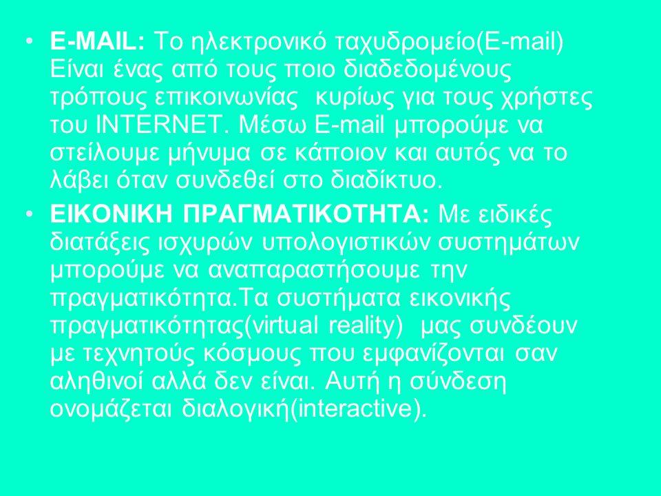 E-MAIL: Το ηλεκτρονικό ταχυδρομείο(E-mail) Είναι ένας από τους ποιο διαδεδομένους τρόπους επικοινωνίας κυρίως για τους χρήστες του INTERNET. Μέσω E-ma