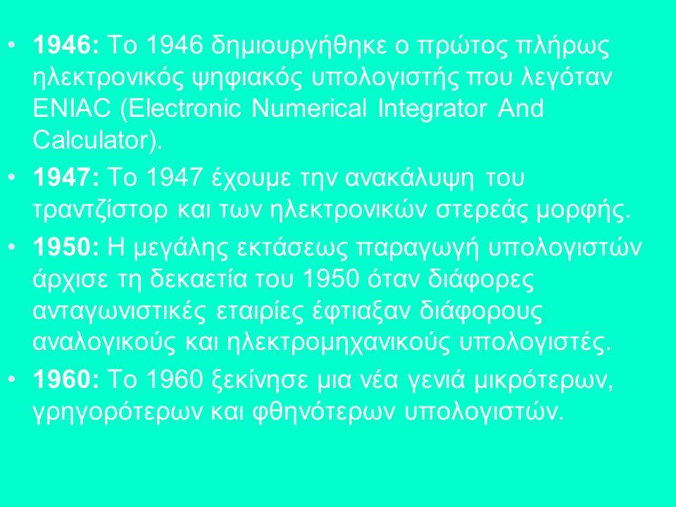 1946: Το 1946 δημιουργήθηκε ο πρώτος πλήρως ηλεκτρονικός ψηφιακός υπολογιστής που λεγόταν ENIAC (Electronic Numerical Integrator And Calculator). 1947