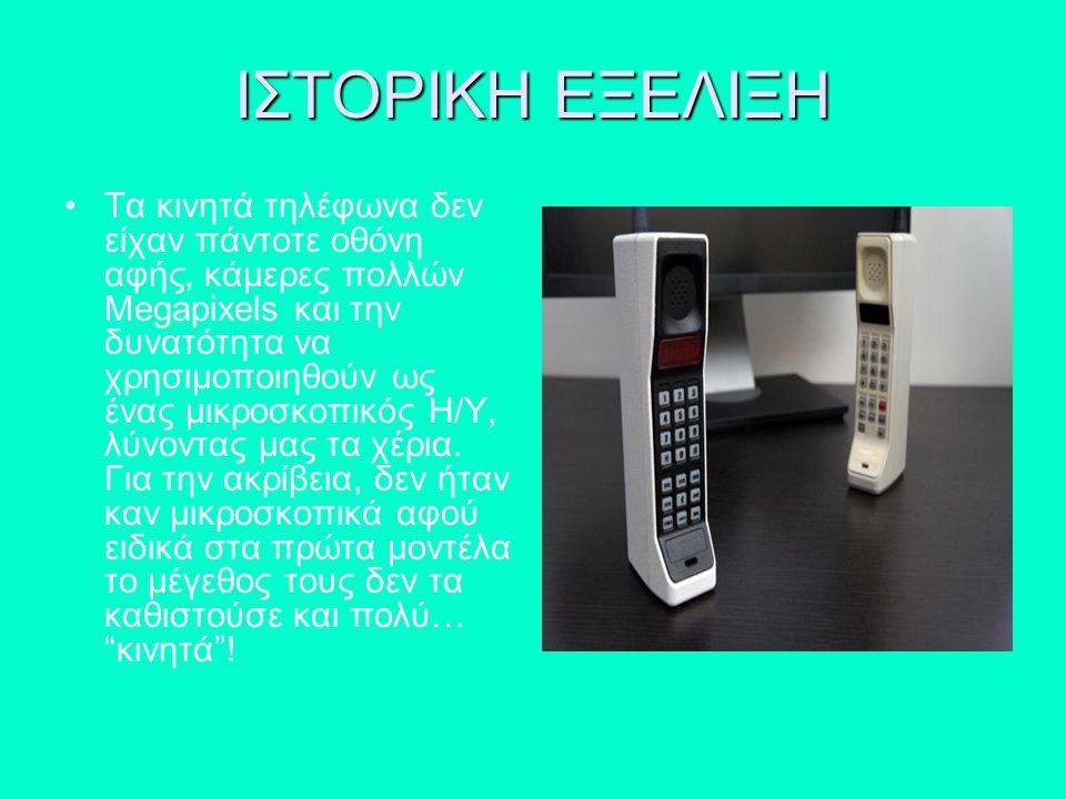 ΙΣΤΟΡΙΚΗ ΕΞΕΛΙΞΗ Τα κινητά τηλέφωνα δεν είχαν πάντοτε οθόνη αφής, κάμερες πολλών Megapixels και την δυνατότητα να χρησιμοποιηθούν ως ένας μικροσκοπικό