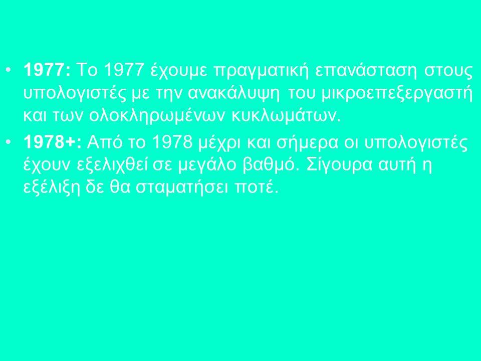 1977: Το 1977 έχουμε πραγματική επανάσταση στους υπολογιστές με την ανακάλυψη του μικροεπεξεργαστή και των ολοκληρωμένων κυκλωμάτων. 1978+: Από το 197
