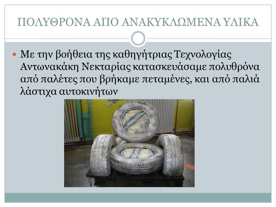ΠΟΛΥΘΡΟΝΑ ΑΠΟ ΑΝΑΚΥΚΛΩΜΕΝΑ ΥΛΙΚΑ Με την βοήθεια της καθηγήτριας Τεχνολογίας Αντωνακάκη Νεκταρίας κατασκευάσαμε πολυθρόνα από παλέτες που βρήκαμε πεταμένες, και από παλιά λάστιχα αυτοκινήτων