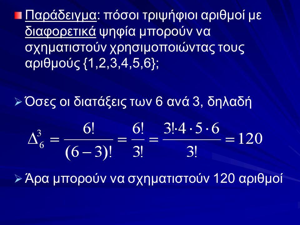 Παράδειγμα: πόσοι τριψήφιοι αριθμοί με διαφορετικά ψηφία μπορούν να σχηματιστούν χρησιμοποιώντας τους αριθμούς {1,2,3,4,5,6};   Όσες οι διατάξεις τω